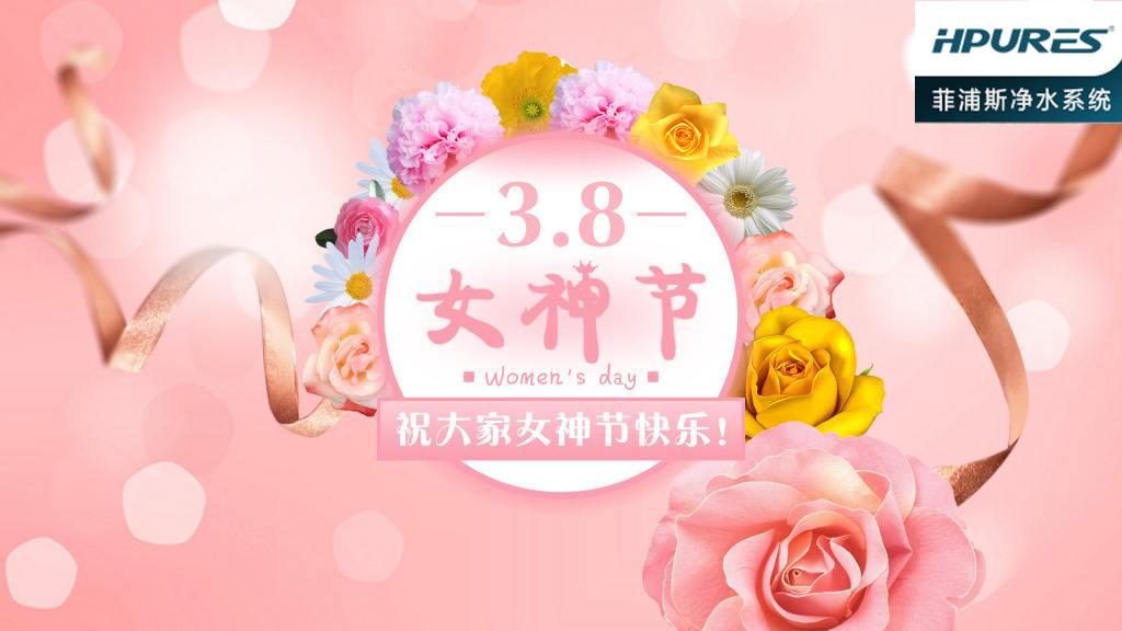 高端净水器菲浦斯祝广大女性3.8女神节快乐!
